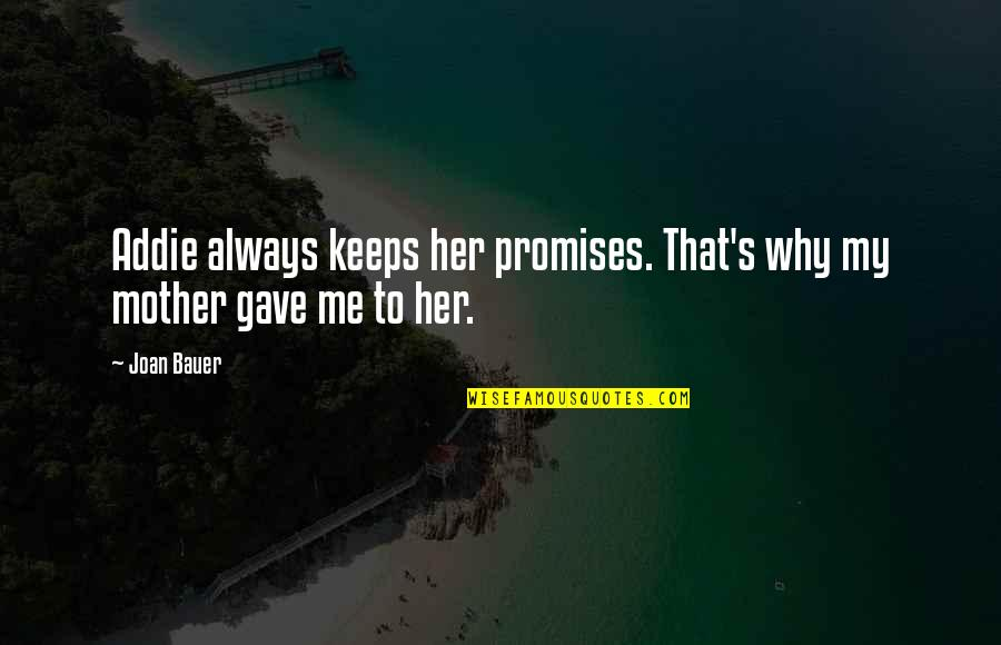 Bauer's Quotes By Joan Bauer: Addie always keeps her promises. That's why my