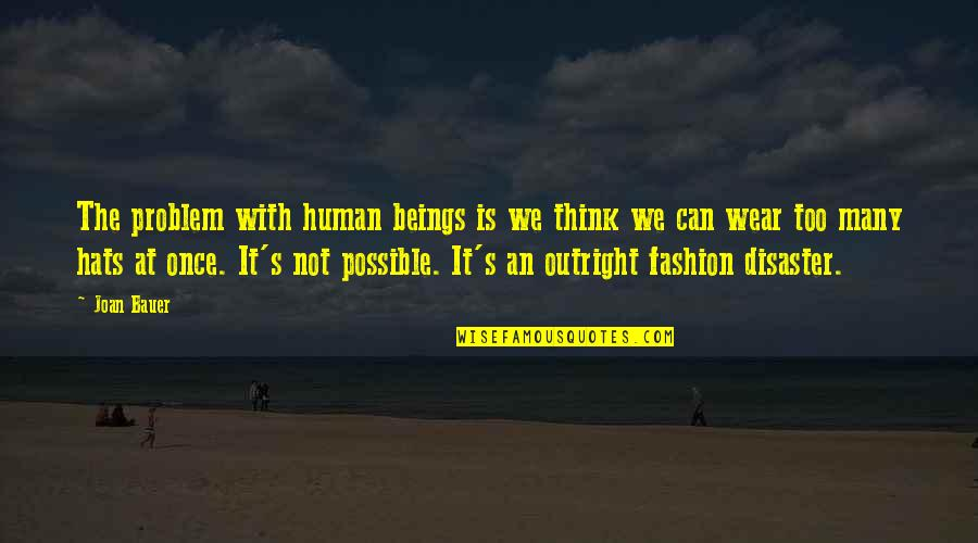 Bauer's Quotes By Joan Bauer: The problem with human beings is we think