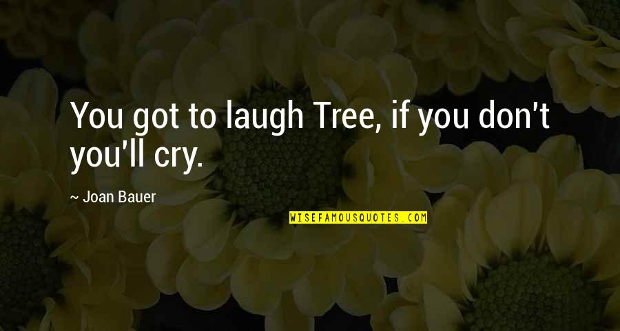 Bauer's Quotes By Joan Bauer: You got to laugh Tree, if you don't