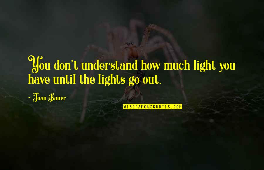Bauer's Quotes By Joan Bauer: You don't understand how much light you have