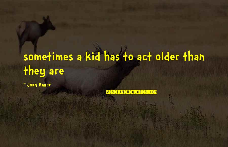 Bauer's Quotes By Joan Bauer: sometimes a kid has to act older than