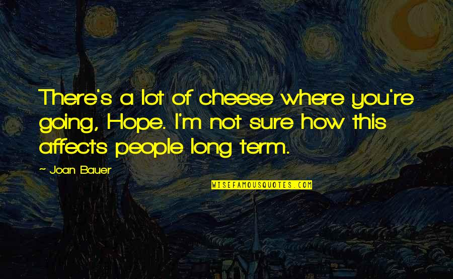 Bauer's Quotes By Joan Bauer: There's a lot of cheese where you're going,