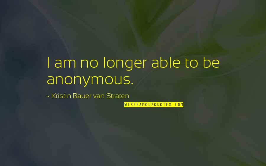Bauer's Quotes By Kristin Bauer Van Straten: I am no longer able to be anonymous.