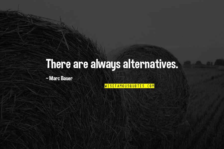Bauer's Quotes By Marc Bauer: There are always alternatives.