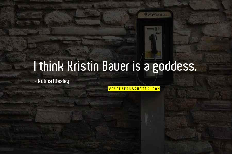 Bauer's Quotes By Rutina Wesley: I think Kristin Bauer is a goddess.