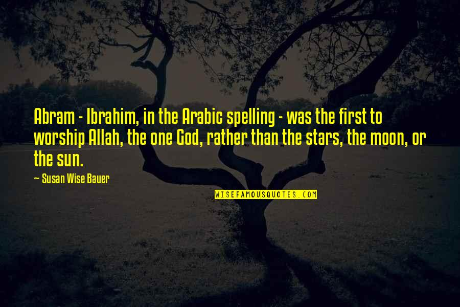 Bauer's Quotes By Susan Wise Bauer: Abram - Ibrahim, in the Arabic spelling -