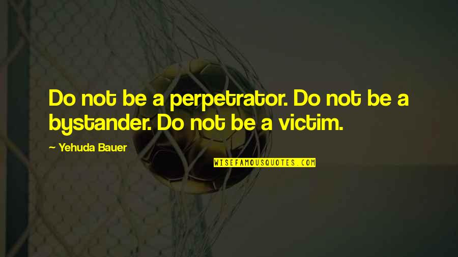 Bauer's Quotes By Yehuda Bauer: Do not be a perpetrator. Do not be