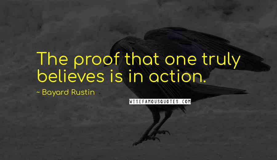 Bayard Rustin quotes: The proof that one truly believes is in action.