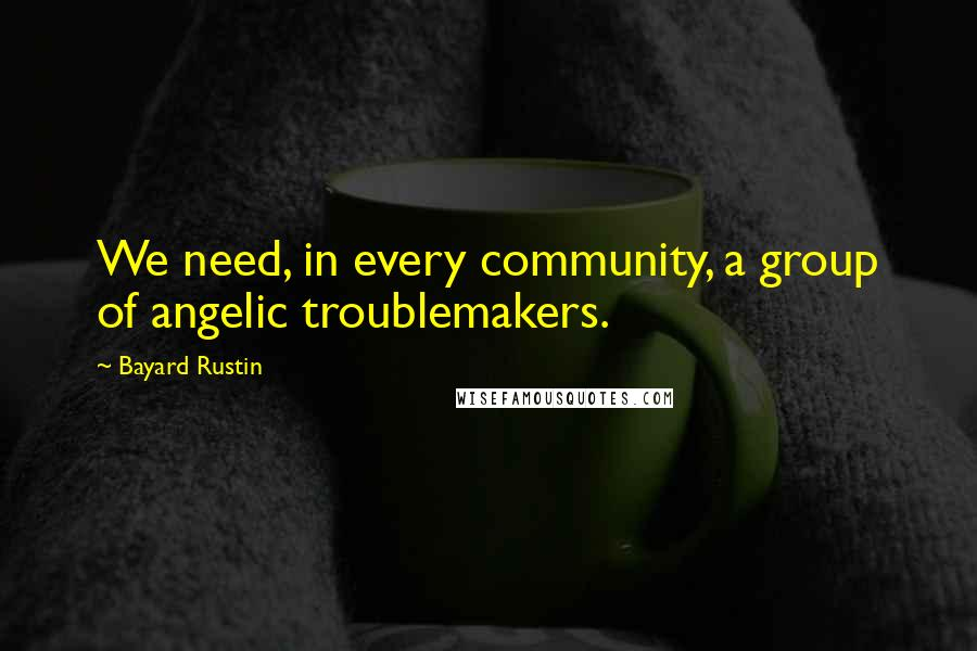 Bayard Rustin quotes: We need, in every community, a group of angelic troublemakers.