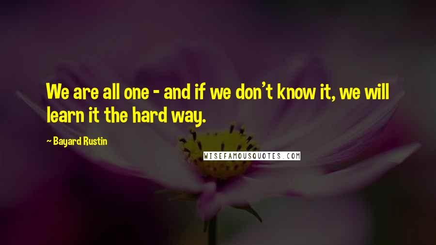 Bayard Rustin quotes: We are all one - and if we don't know it, we will learn it the hard way.