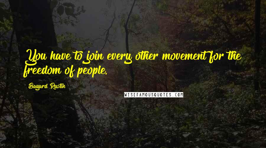 Bayard Rustin quotes: You have to join every other movement for the freedom of people.