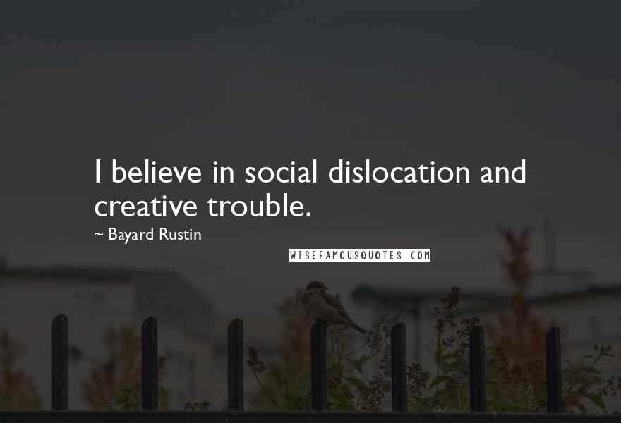 Bayard Rustin quotes: I believe in social dislocation and creative trouble.