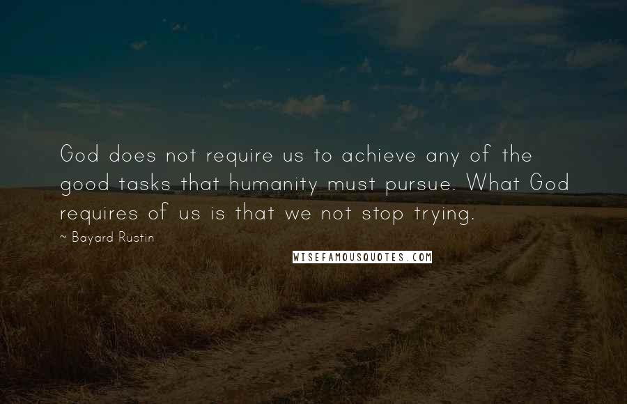 Bayard Rustin quotes: God does not require us to achieve any of the good tasks that humanity must pursue. What God requires of us is that we not stop trying.