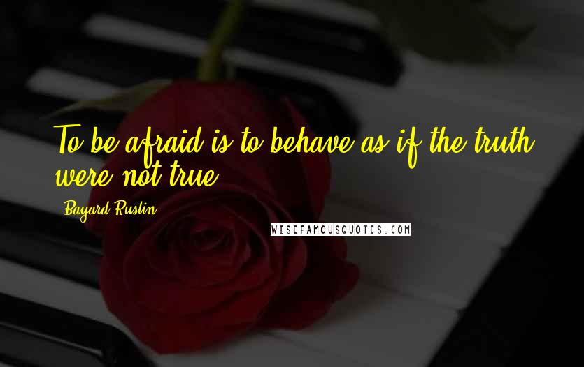 Bayard Rustin quotes: To be afraid is to behave as if the truth were not true.