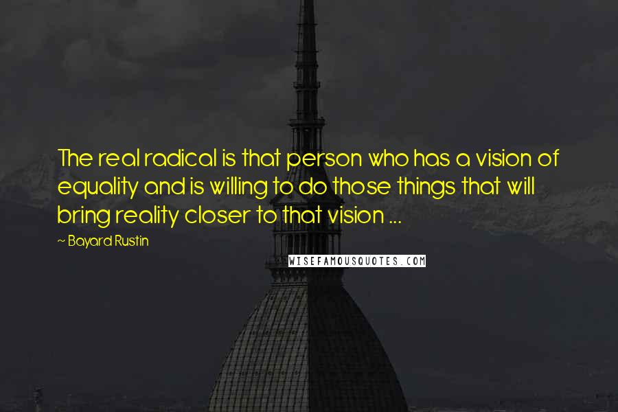 Bayard Rustin quotes: The real radical is that person who has a vision of equality and is willing to do those things that will bring reality closer to that vision ...