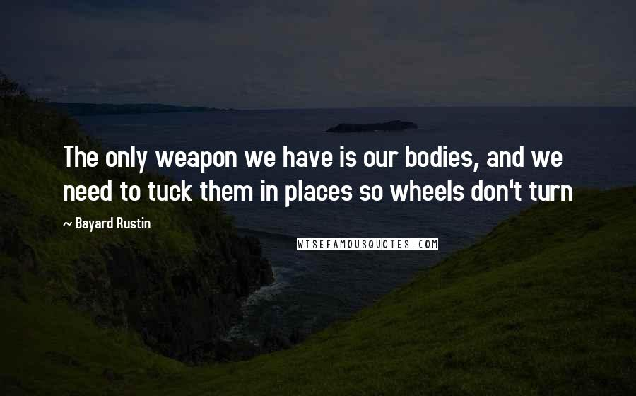 Bayard Rustin quotes: The only weapon we have is our bodies, and we need to tuck them in places so wheels don't turn