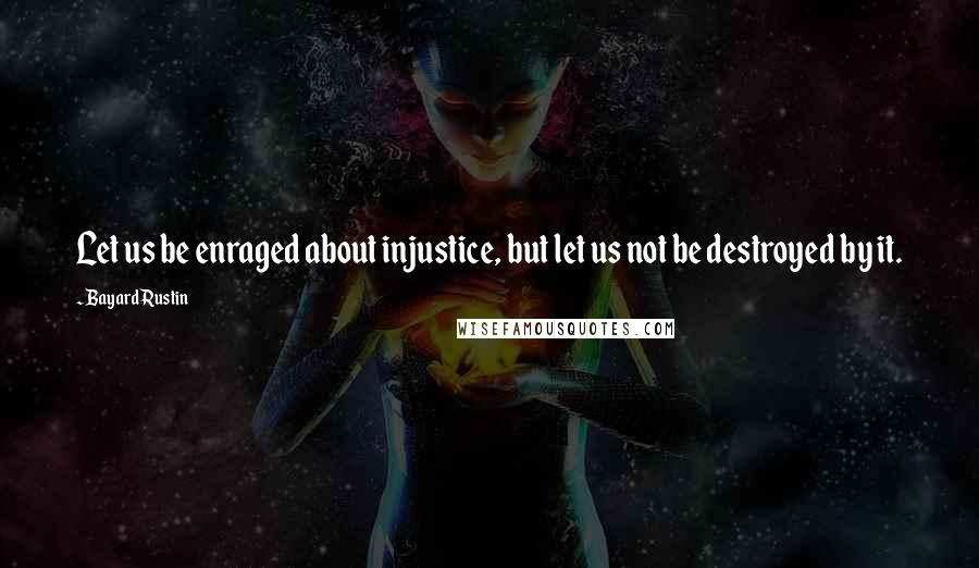 Bayard Rustin quotes: Let us be enraged about injustice, but let us not be destroyed by it.