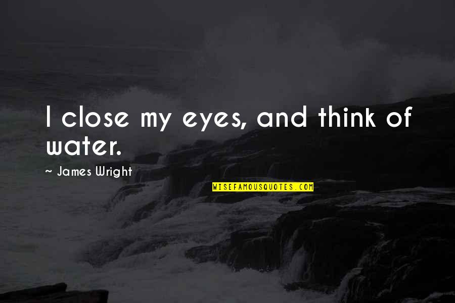 Bayern Real Quotes By James Wright: I close my eyes, and think of water.