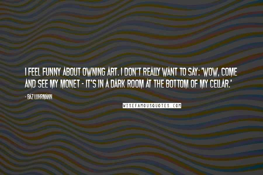 Baz Luhrmann quotes: I feel funny about owning art. I don't really want to say: 'Wow, come and see my Monet - it's in a dark room at the bottom of my cellar.'