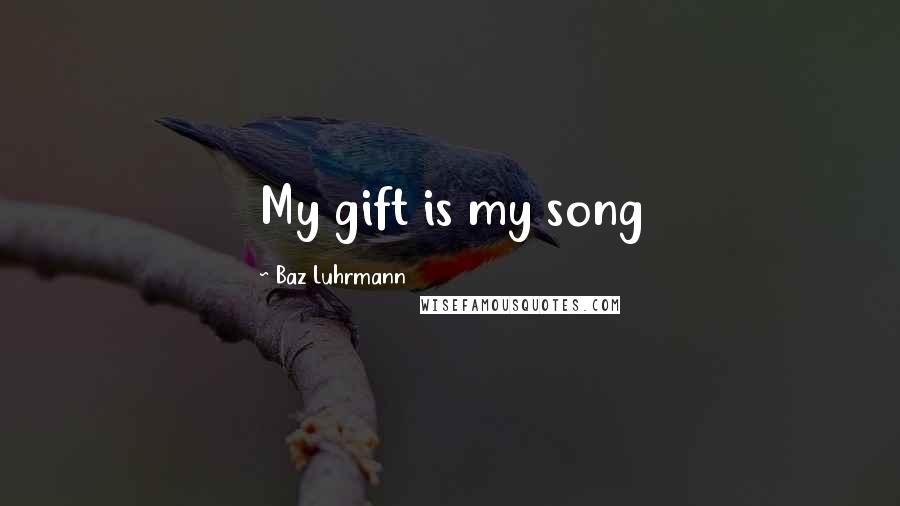 Baz Luhrmann quotes: My gift is my song