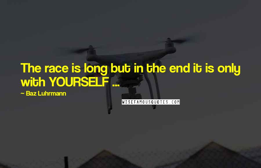 Baz Luhrmann quotes: The race is long but in the end it is only with YOURSELF ...