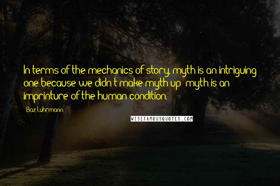 Baz Luhrmann quotes: In terms of the mechanics of story, myth is an intriguing one because we didn't make myth up; myth is an imprinture of the human condition.