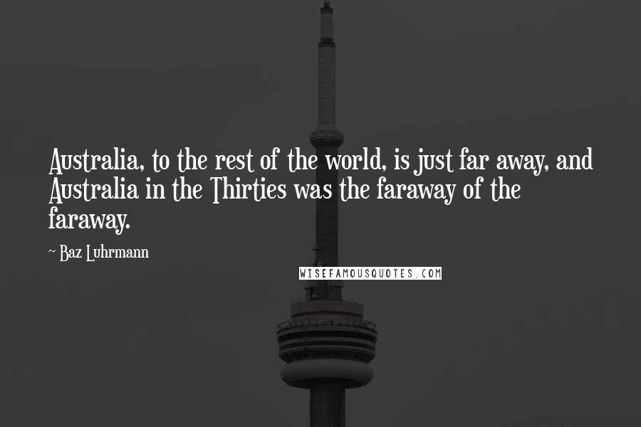Baz Luhrmann quotes: Australia, to the rest of the world, is just far away, and Australia in the Thirties was the faraway of the faraway.