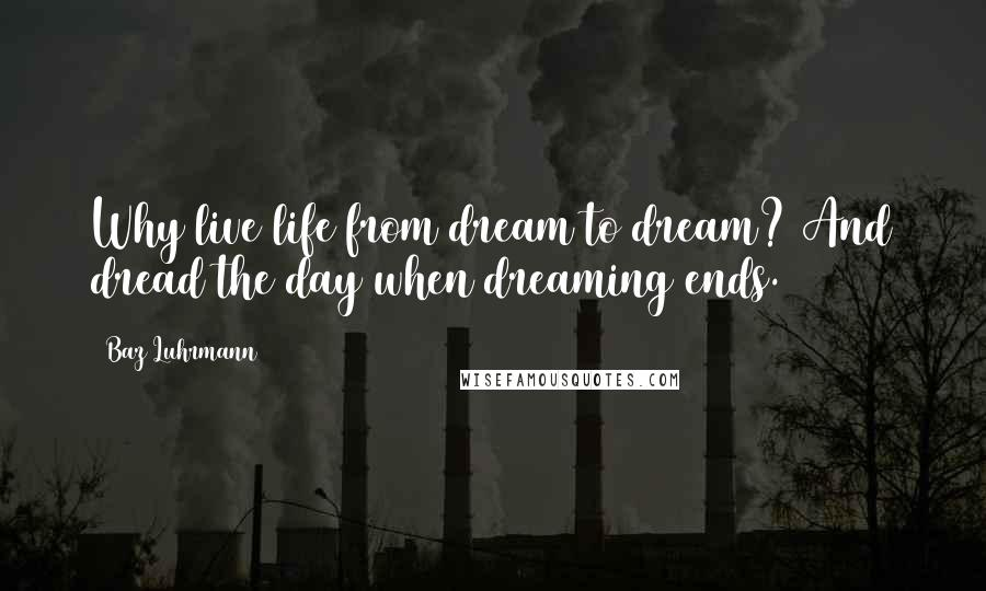 Baz Luhrmann quotes: Why live life from dream to dream? And dread the day when dreaming ends.