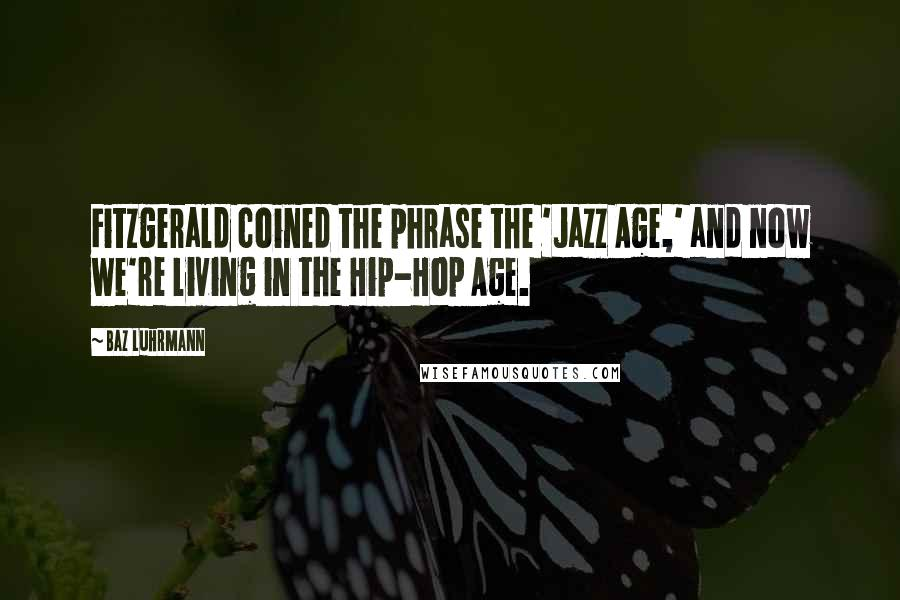 Baz Luhrmann quotes: Fitzgerald coined the phrase the 'Jazz Age,' and now we're living in the Hip-Hop Age.