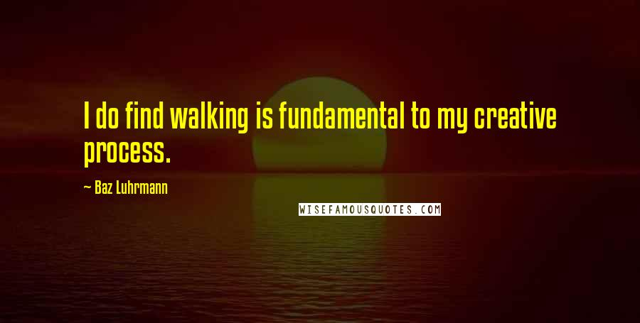 Baz Luhrmann quotes: I do find walking is fundamental to my creative process.