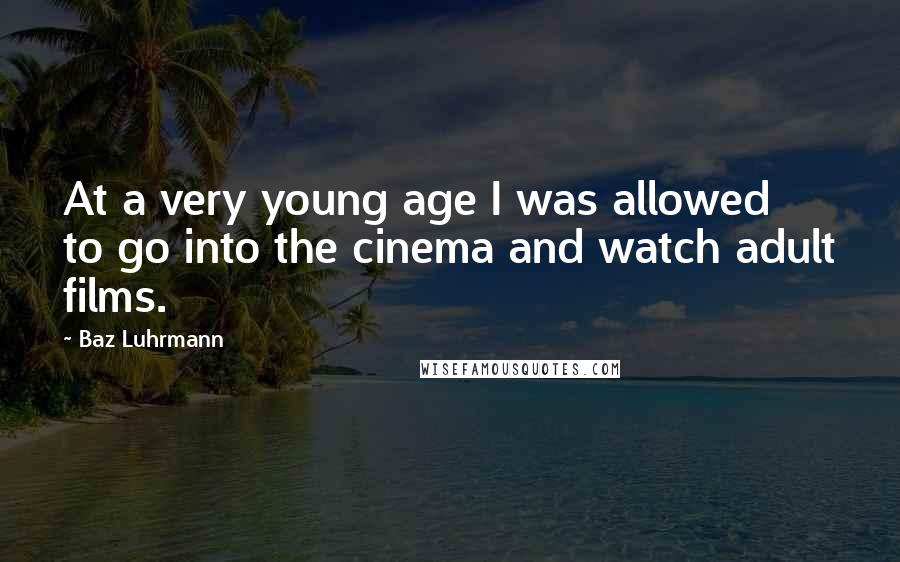 Baz Luhrmann quotes: At a very young age I was allowed to go into the cinema and watch adult films.