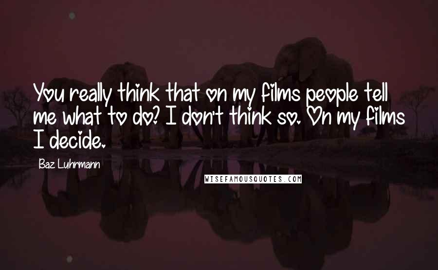 Baz Luhrmann quotes: You really think that on my films people tell me what to do? I don't think so. On my films I decide.