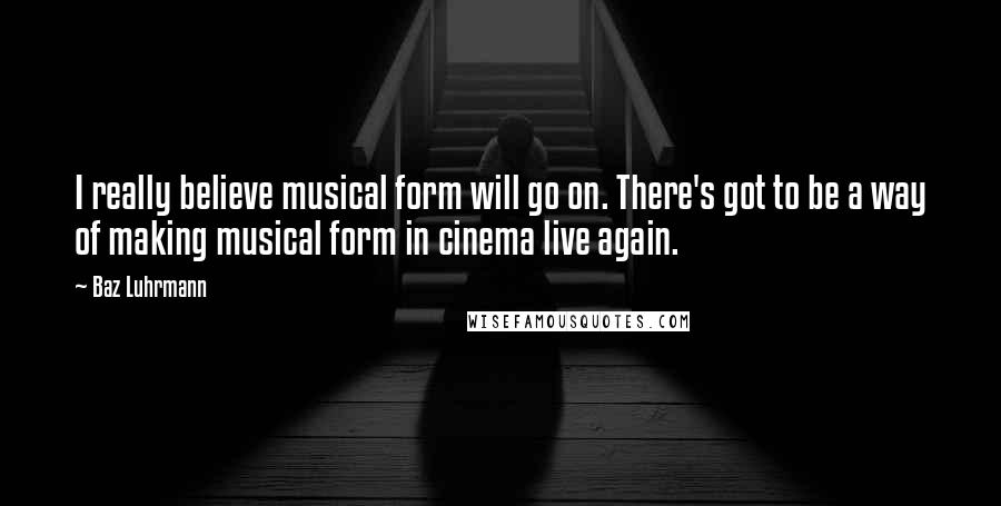 Baz Luhrmann quotes: I really believe musical form will go on. There's got to be a way of making musical form in cinema live again.