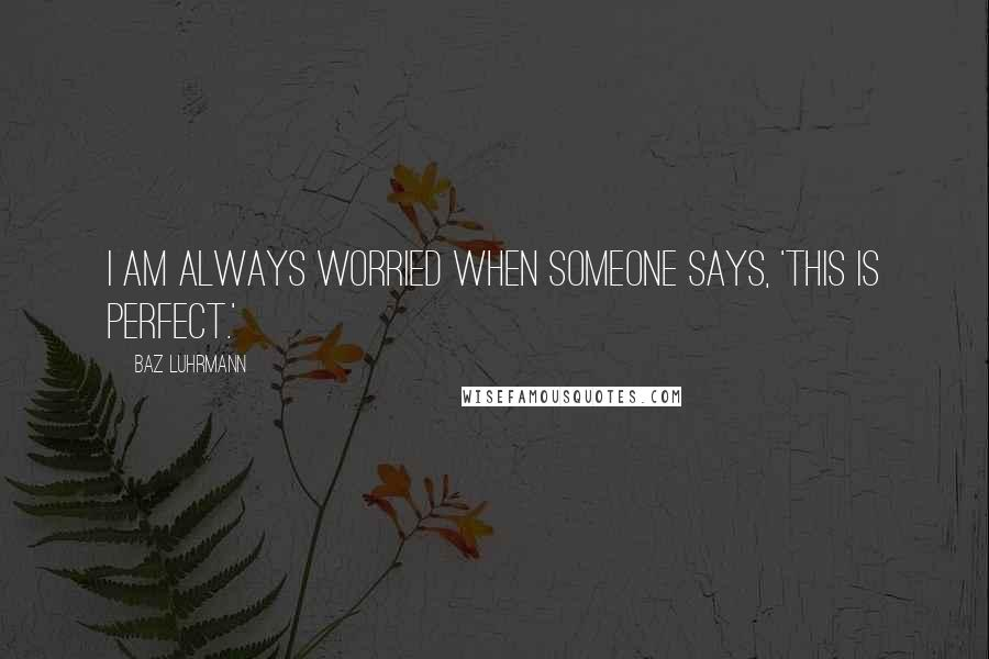 Baz Luhrmann quotes: I am always worried when someone says, 'This is perfect.'