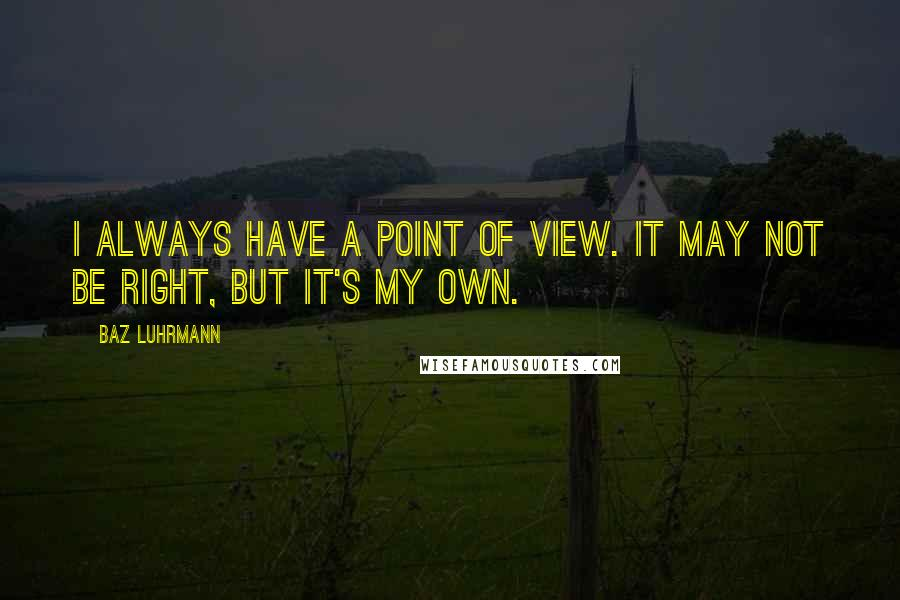 Baz Luhrmann quotes: I always have a point of view. It may not be right, but it's my own.