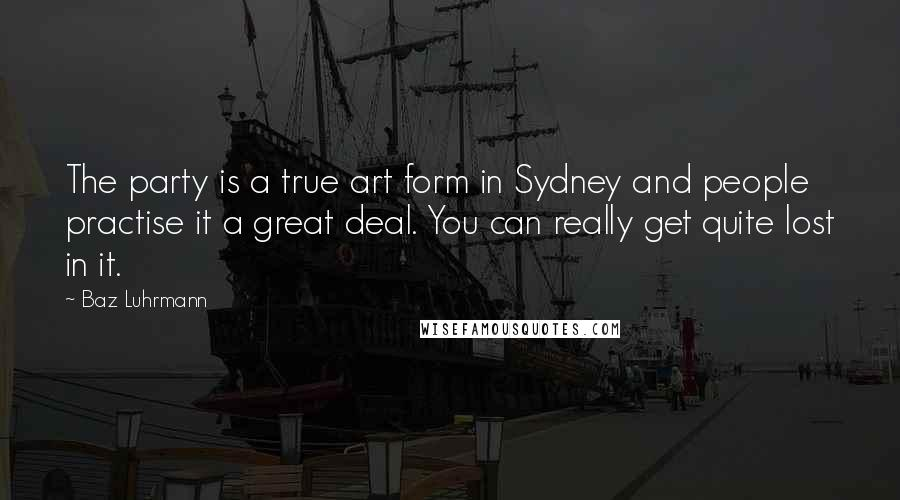 Baz Luhrmann quotes: The party is a true art form in Sydney and people practise it a great deal. You can really get quite lost in it.