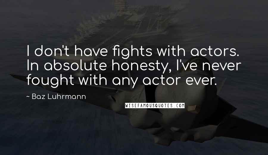 Baz Luhrmann quotes: I don't have fights with actors. In absolute honesty, I've never fought with any actor ever.