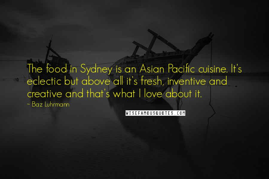 Baz Luhrmann quotes: The food in Sydney is an Asian Pacific cuisine. It's eclectic but above all it's fresh, inventive and creative and that's what I love about it.