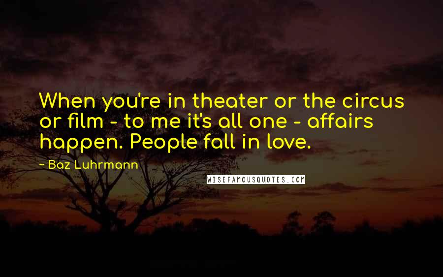 Baz Luhrmann quotes: When you're in theater or the circus or film - to me it's all one - affairs happen. People fall in love.