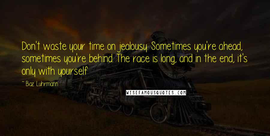 Baz Luhrmann quotes: Don't waste your time on jealousy. Sometimes you're ahead, sometimes you're behind. The race is long, and in the end, it's only with yourself
