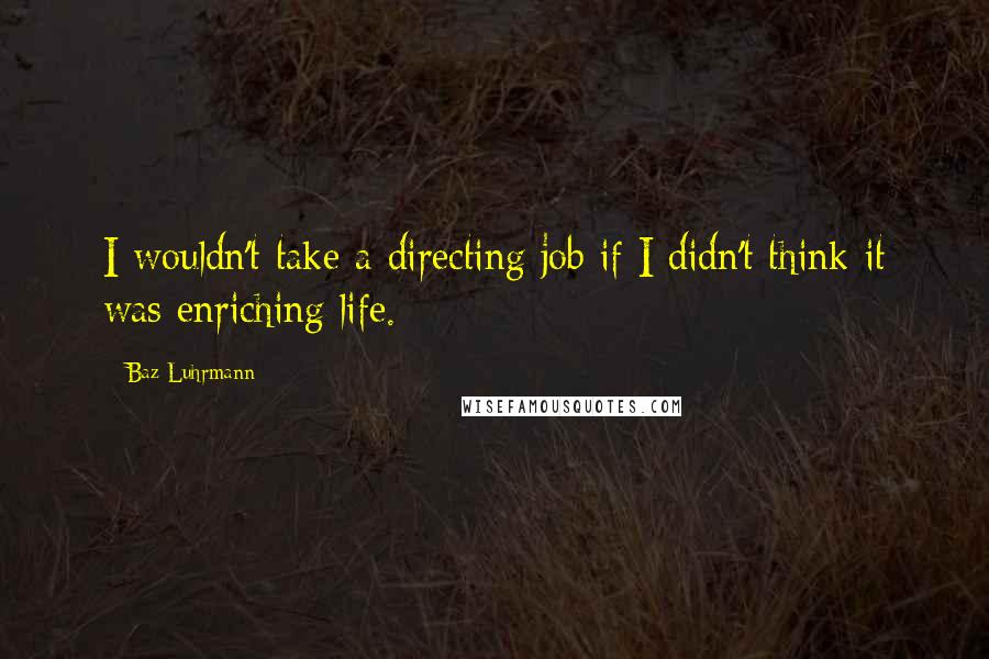Baz Luhrmann quotes: I wouldn't take a directing job if I didn't think it was enriching life.