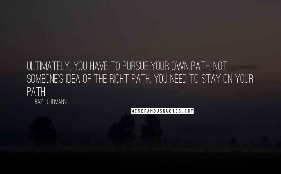 Baz Luhrmann quotes: Ultimately, you have to pursue your own path, not someone's idea of the right path. You need to stay on your path.