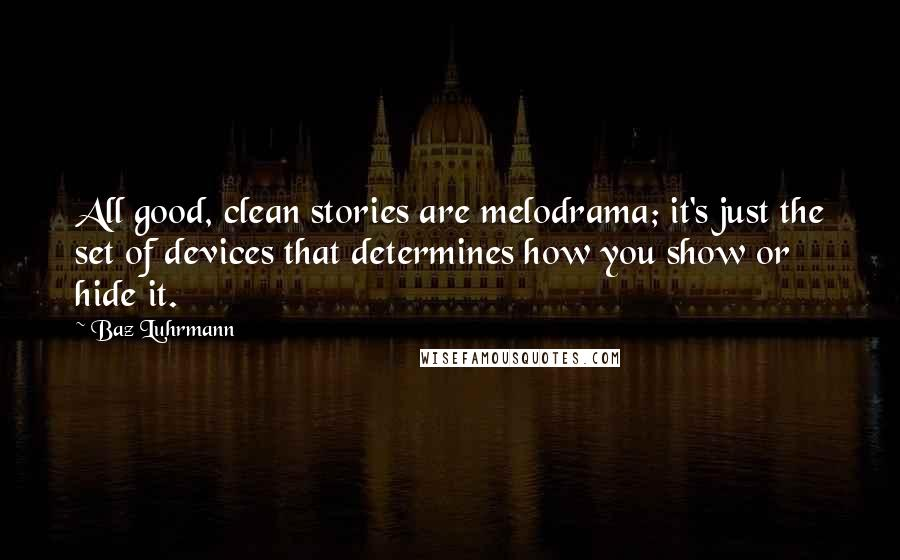 Baz Luhrmann quotes: All good, clean stories are melodrama; it's just the set of devices that determines how you show or hide it.