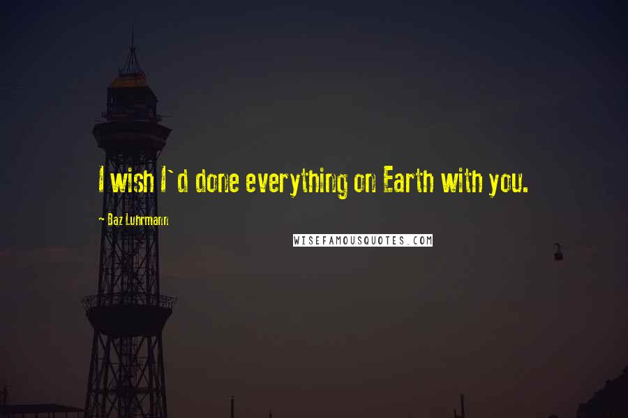 Baz Luhrmann quotes: I wish I'd done everything on Earth with you.