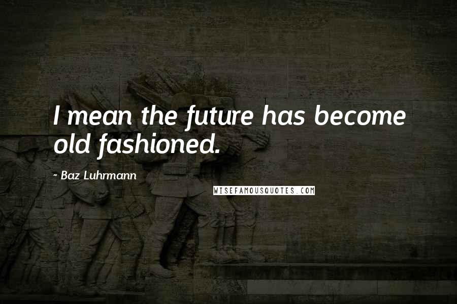 Baz Luhrmann quotes: I mean the future has become old fashioned.