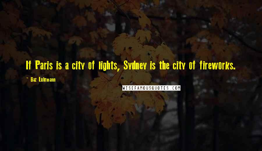 Baz Luhrmann quotes: If Paris is a city of lights, Sydney is the city of fireworks.