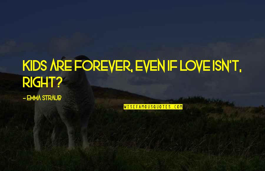Bazillionth Quotes By Emma Straub: Kids are forever, even if love isn't, right?
