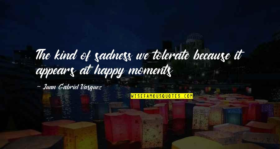 Bazine Quotes By Juan Gabriel Vasquez: The kind of sadness we tolerate because it