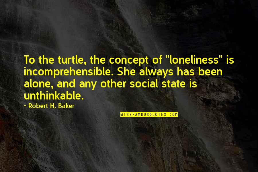 """Bazine Quotes By Robert H. Baker: To the turtle, the concept of """"loneliness"""" is"""