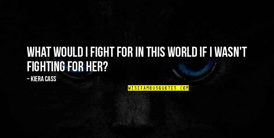 Bazza Mckenzie Quotes By Kiera Cass: What would I fight for in this world